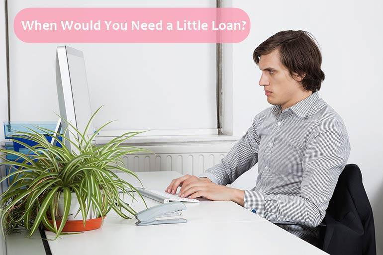when you need little loan
